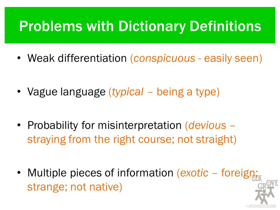 Problems with Dictionary Definitions Weak differentiation (conspicuous - easily seen) Vague language (typical – being a type) Probability for misinterpretation (devious – straying from the right course; not straight) Multiple pieces of information (exotic – foreign; strange; not native)