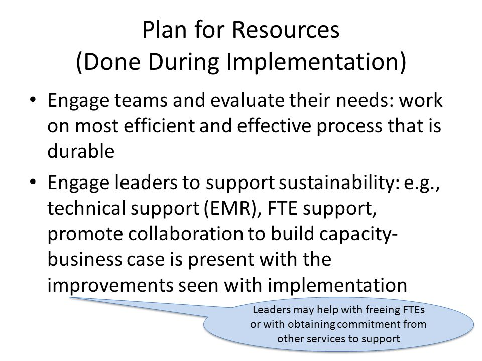 Plan for Resources (Done During Implementation) Engage teams and evaluate their needs: work on most efficient and effective process that is durable Engage leaders to support sustainability: e.g., technical support (EMR), FTE support, promote collaboration to build capacity- business case is present with the improvements seen with implementation Leaders may help with freeing FTEs or with obtaining commitment from other services to support