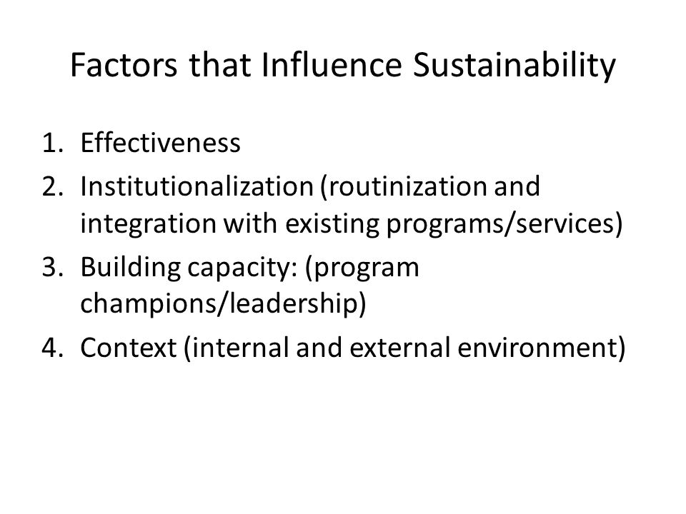 Factors that Influence Sustainability 1.Effectiveness 2.Institutionalization (routinization and integration with existing programs/services) 3.Building capacity: (program champions/leadership) 4.Context (internal and external environment)