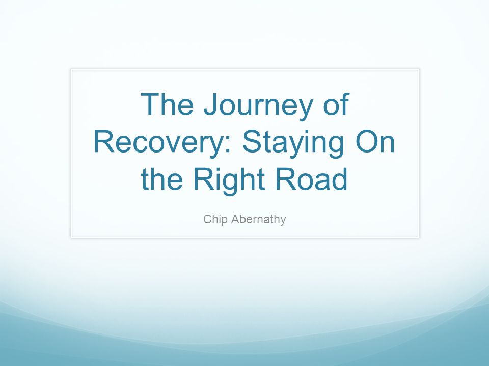 The Journey of Recovery: Staying On the Right Road Chip Abernathy