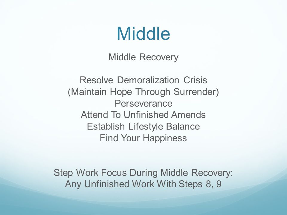 Middle Middle Recovery Resolve Demoralization Crisis (Maintain Hope Through Surrender) Perseverance Attend To Unfinished Amends Establish Lifestyle Balance Find Your Happiness Step Work Focus During Middle Recovery: Any Unfinished Work With Steps 8, 9