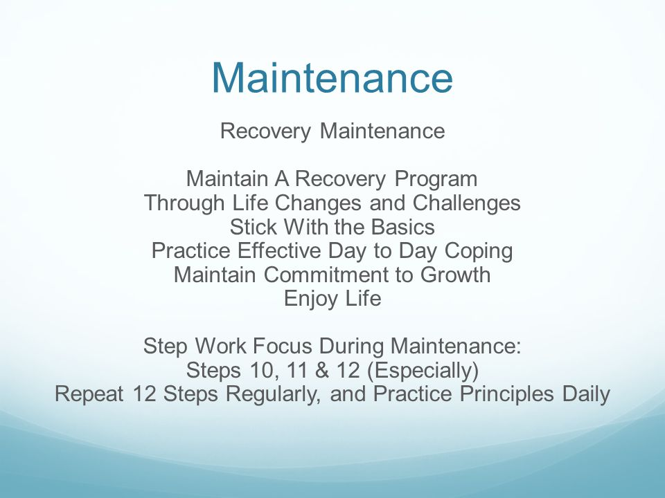 Maintenance Recovery Maintenance Maintain A Recovery Program Through Life Changes and Challenges Stick With the Basics Practice Effective Day to Day Coping Maintain Commitment to Growth Enjoy Life Step Work Focus During Maintenance: Steps 10, 11 & 12 (Especially) Repeat 12 Steps Regularly, and Practice Principles Daily
