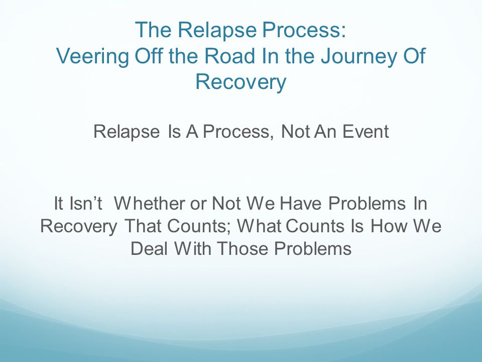 The Relapse Process: Veering Off the Road In the Journey Of Recovery Relapse Is A Process, Not An Event It Isn't Whether or Not We Have Problems In Recovery That Counts; What Counts Is How We Deal With Those Problems