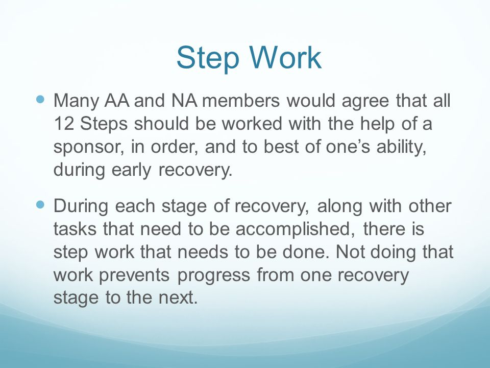 Step Work Many AA and NA members would agree that all 12 Steps should be worked with the help of a sponsor, in order, and to best of one's ability, during early recovery.