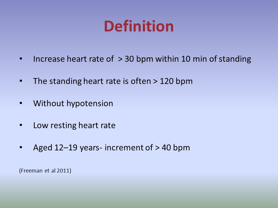 Definition Increase heart rate of > 30 bpm within 10 min of standing The standing heart rate is often > 120 bpm Without hypotension Low resting heart rate Aged 12–19 years- increment of > 40 bpm (Freeman et al 2011)