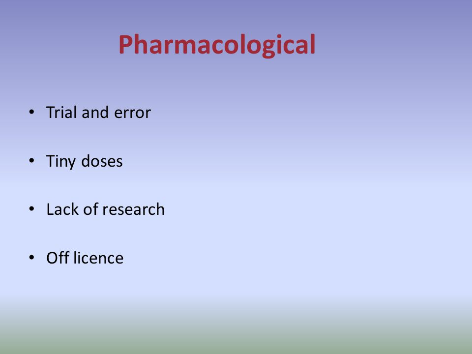 Pharmacological Trial and error Tiny doses Lack of research Off licence