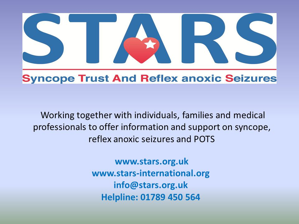 Working together with individuals, families and medical professionals to offer information and support on syncope, reflex anoxic seizures and POTS www.stars.org.uk www.stars-international.org info@stars.org.uk Helpline: 01789 450 564