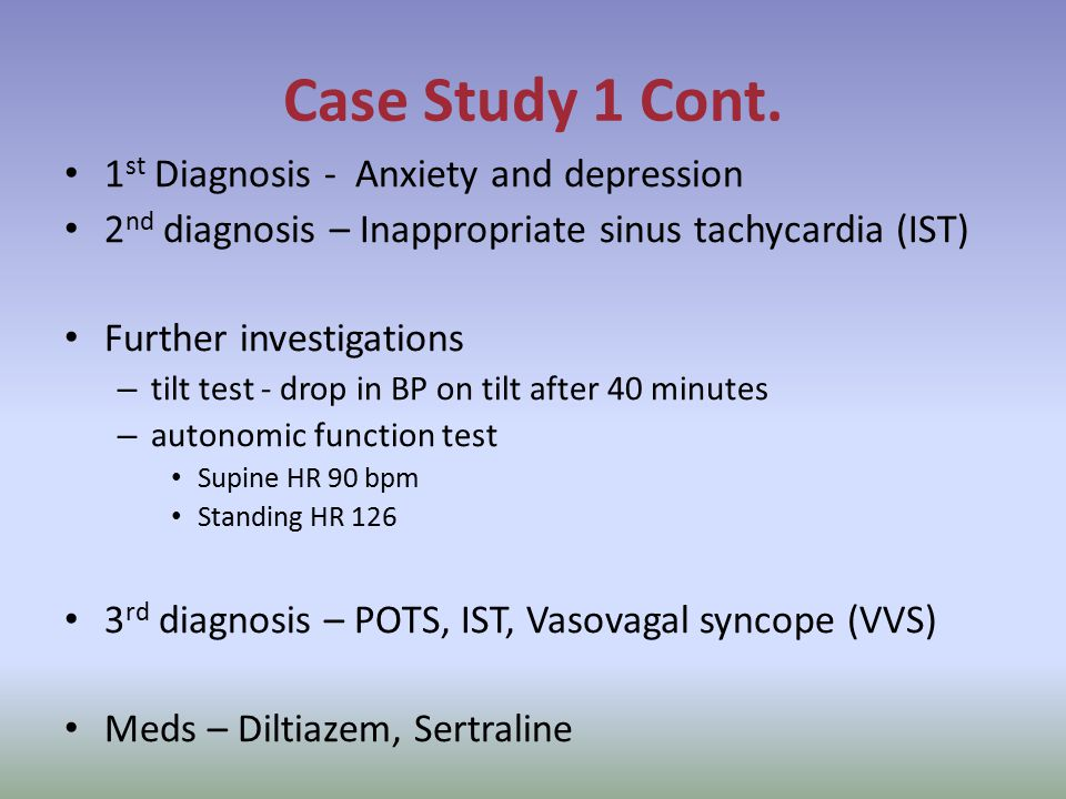 Case Study 1 Cont. 1 st Diagnosis - Anxiety and depression 2 nd diagnosis – Inappropriate sinus tachycardia (IST) Further investigations – tilt test -