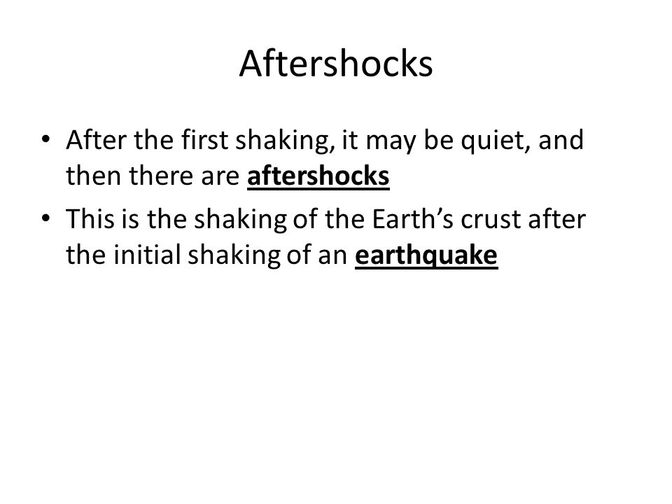 Aftershocks After the first shaking, it may be quiet, and then there are aftershocks This is the shaking of the Earth's crust after the initial shaking of an earthquake