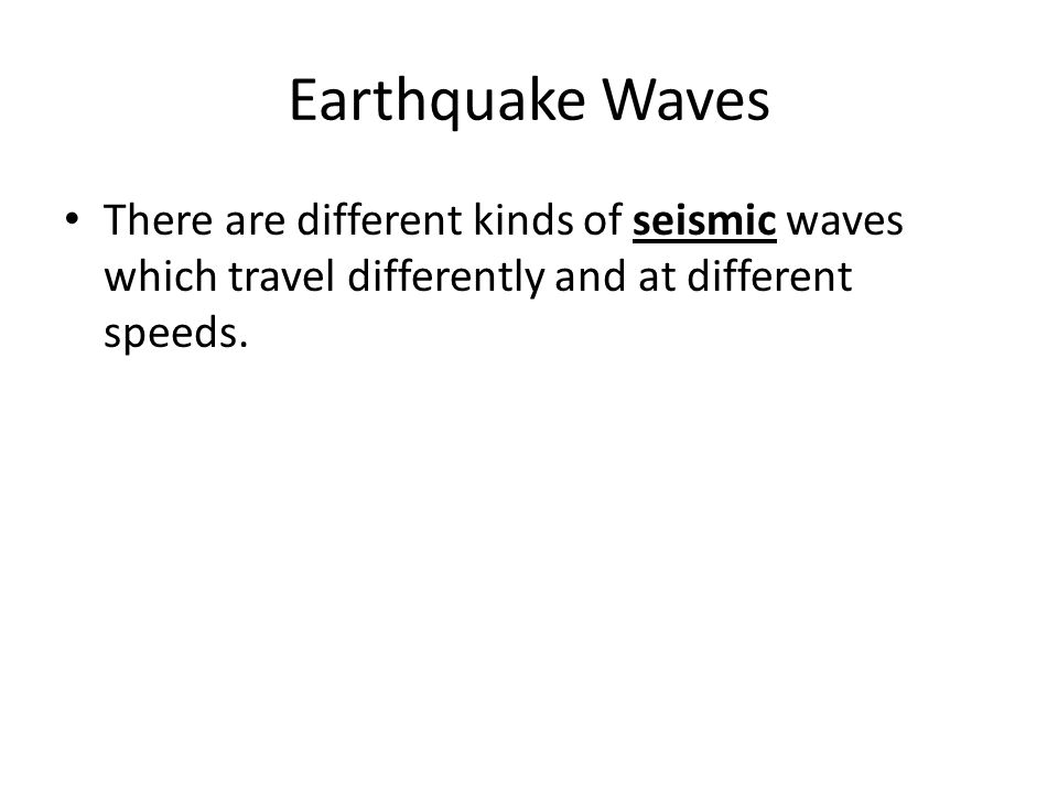 Earthquake Waves There are different kinds of seismic waves which travel differently and at different speeds.