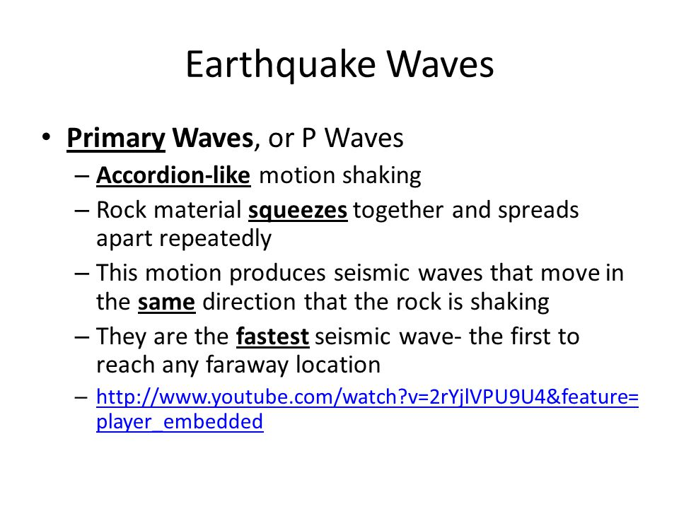 Earthquake Waves Primary Waves, or P Waves – Accordion-like motion shaking – Rock material squeezes together and spreads apart repeatedly – This motion produces seismic waves that move in the same direction that the rock is shaking – They are the fastest seismic wave- the first to reach any faraway location – http://www.youtube.com/watch?v=2rYjlVPU9U4&feature= player_embedded http://www.youtube.com/watch?v=2rYjlVPU9U4&feature= player_embedded
