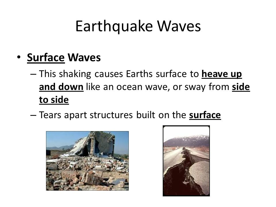 Earthquake Waves Surface Waves – This shaking causes Earths surface to heave up and down like an ocean wave, or sway from side to side – Tears apart structures built on the surface