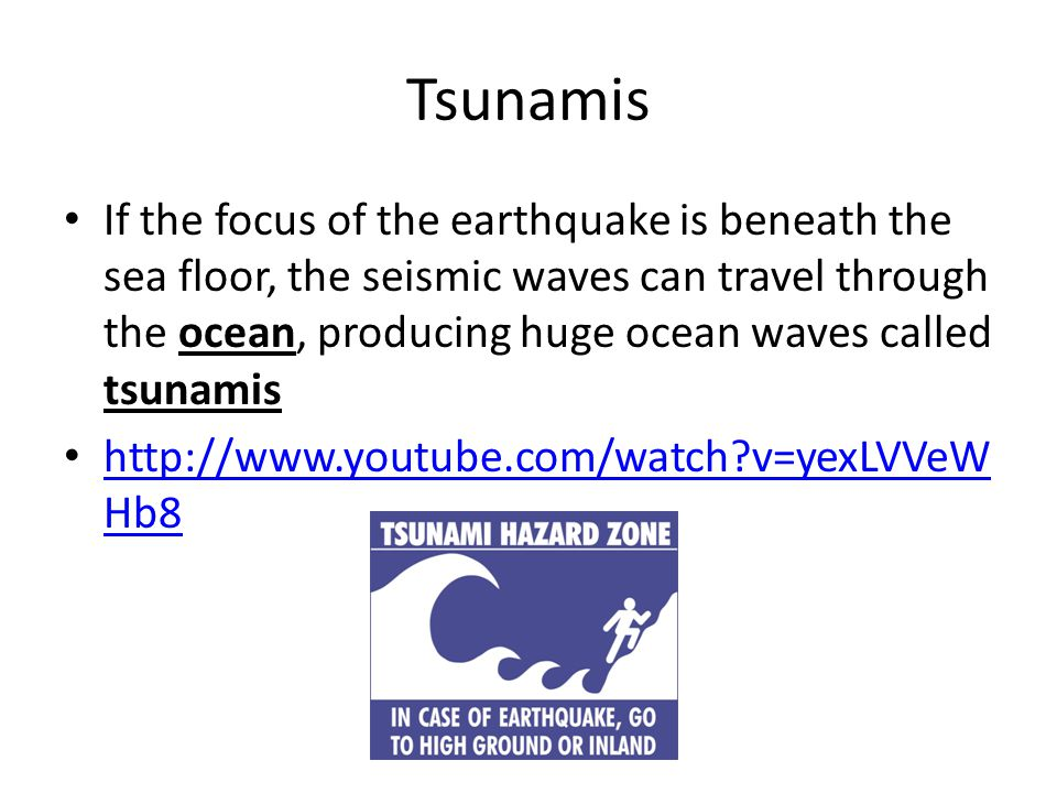 Tsunamis If the focus of the earthquake is beneath the sea floor, the seismic waves can travel through the ocean, producing huge ocean waves called ts