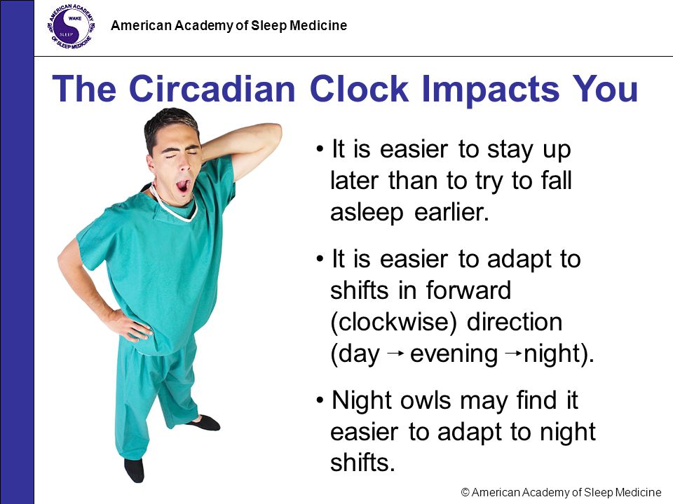 © American Academy of Sleep Medicine American Academy of Sleep Medicine The Circadian Clock Impacts You It is easier to stay up later than to try to f