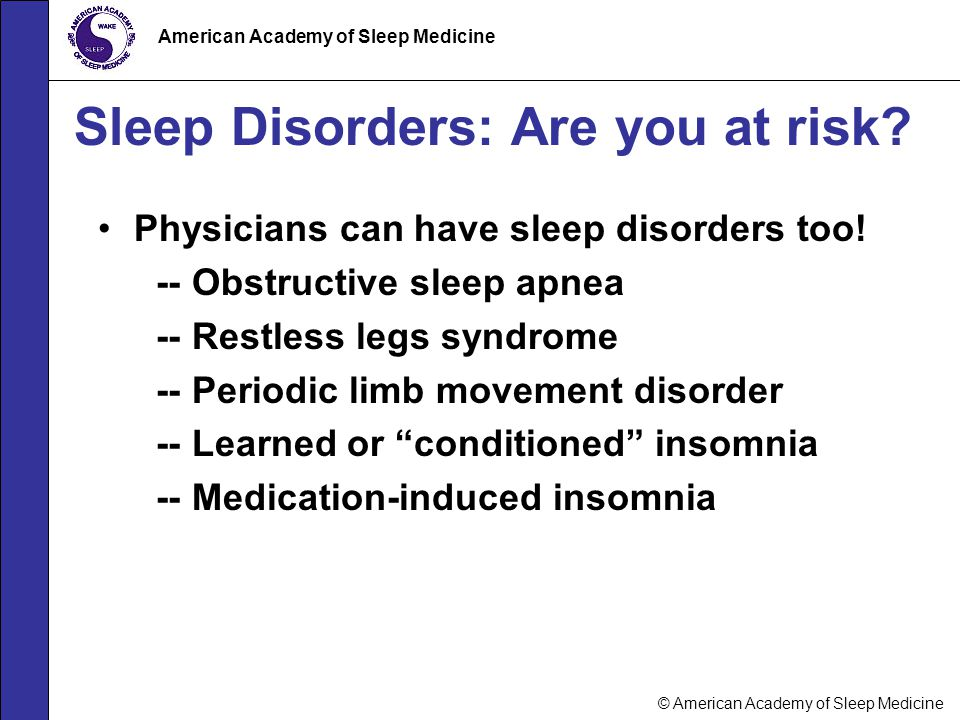 © American Academy of Sleep Medicine American Academy of Sleep Medicine Sleep Disorders: Are you at risk? Physicians can have sleep disorders too! --