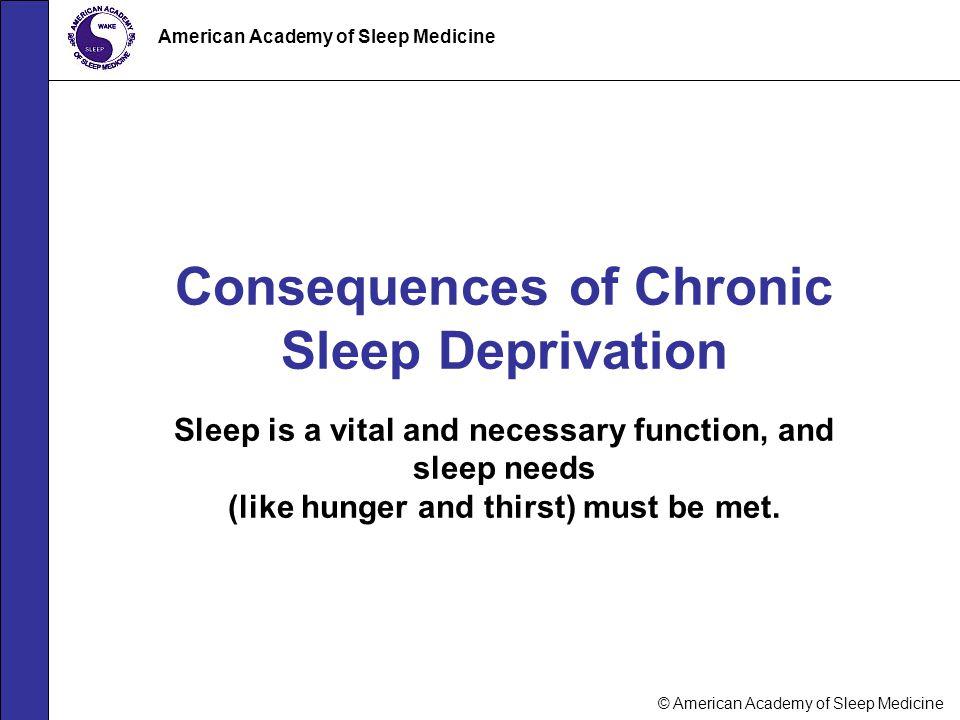 © American Academy of Sleep Medicine American Academy of Sleep Medicine Consequences of Chronic Sleep Deprivation Sleep is a vital and necessary funct