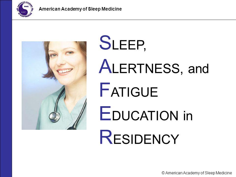 © American Academy of Sleep Medicine American Academy of Sleep Medicine S LEEP, A LERTNESS, and F ATIGUE E DUCATION in R ESIDENCY