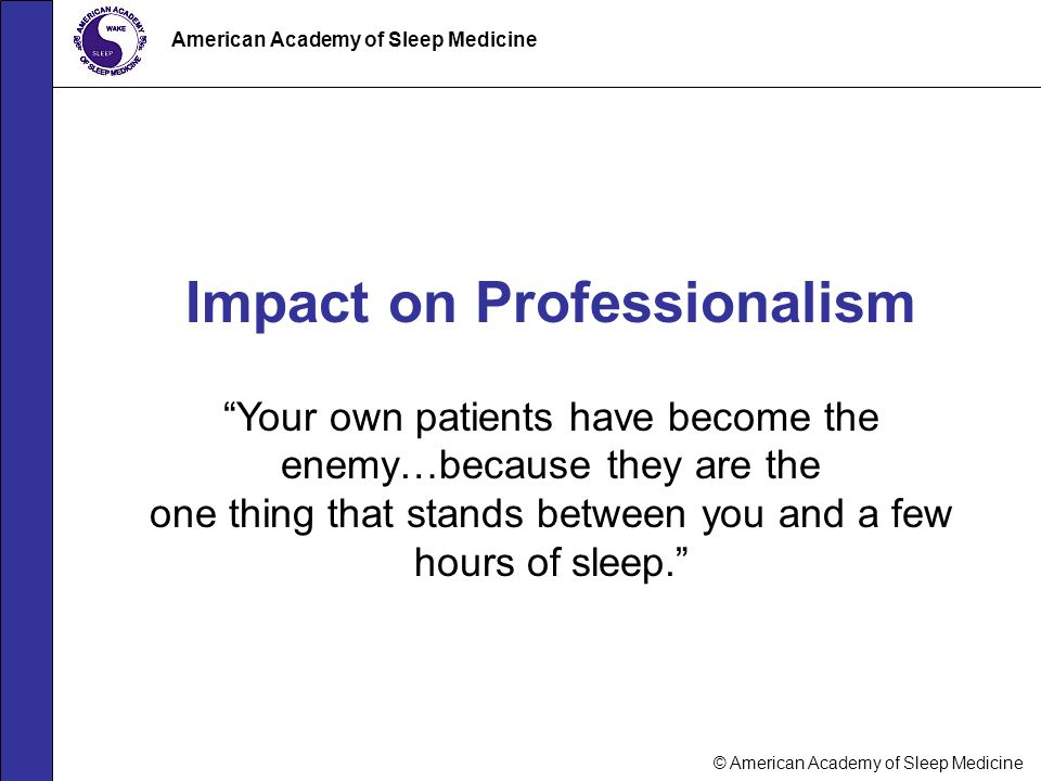 """© American Academy of Sleep Medicine American Academy of Sleep Medicine Impact on Professionalism """"Your own patients have become the enemy…because the"""