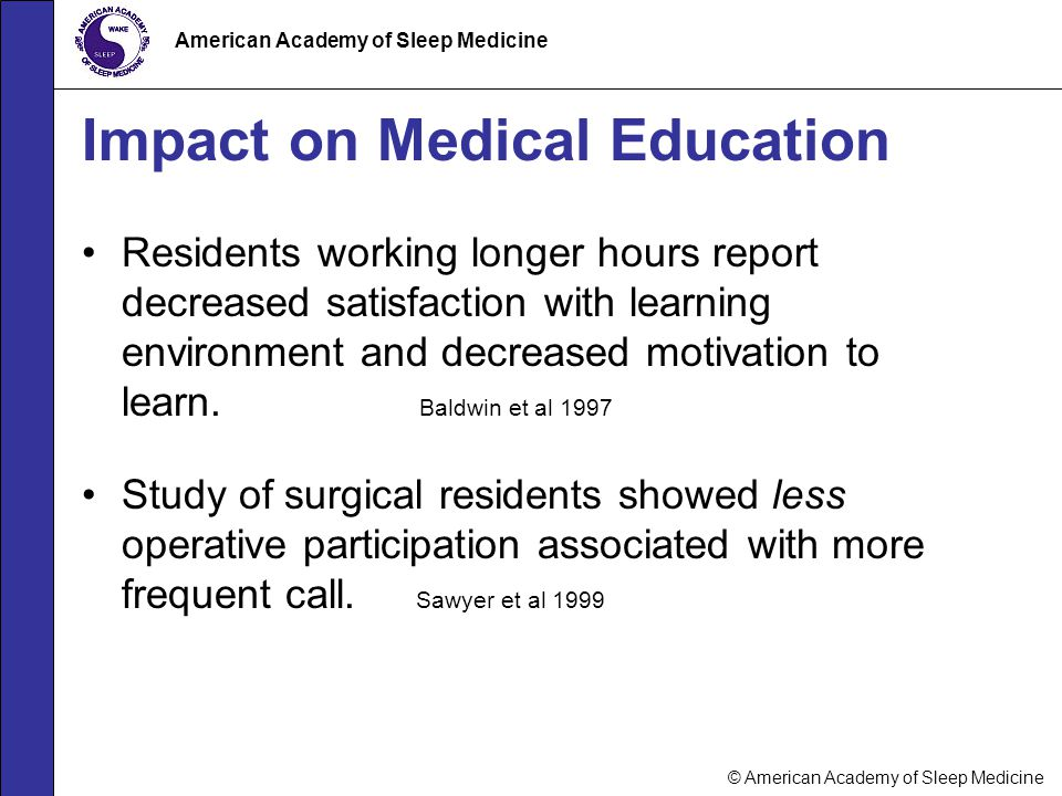 © American Academy of Sleep Medicine American Academy of Sleep Medicine Impact on Medical Education Residents working longer hours report decreased sa