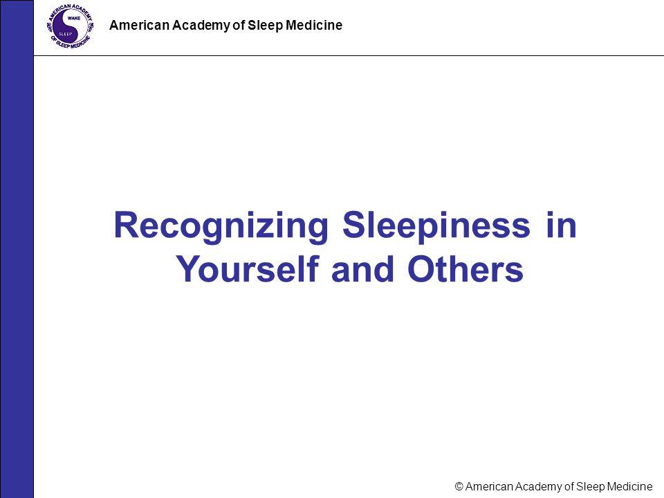 © American Academy of Sleep Medicine American Academy of Sleep Medicine Recognizing Sleepiness in Yourself and Others