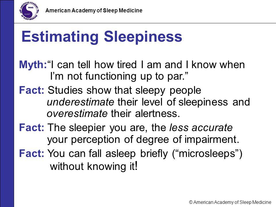 "© American Academy of Sleep Medicine American Academy of Sleep Medicine Estimating Sleepiness Myth:""I can tell how tired I am and I know when I'm not"