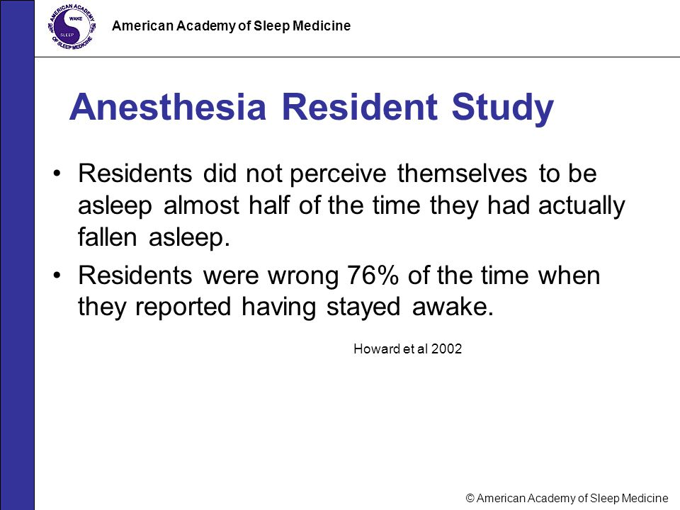 © American Academy of Sleep Medicine American Academy of Sleep Medicine Anesthesia Resident Study Residents did not perceive themselves to be asleep a