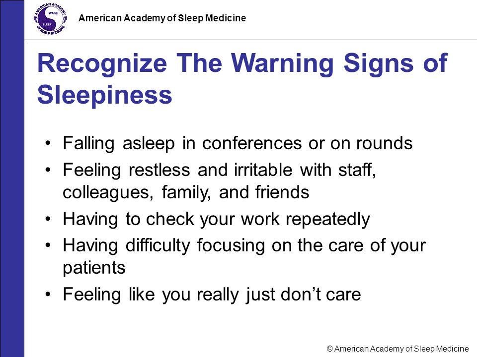 © American Academy of Sleep Medicine American Academy of Sleep Medicine Recognize The Warning Signs of Sleepiness Falling asleep in conferences or on