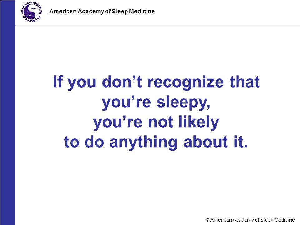 © American Academy of Sleep Medicine American Academy of Sleep Medicine If you don't recognize that you're sleepy, you're not likely to do anything ab