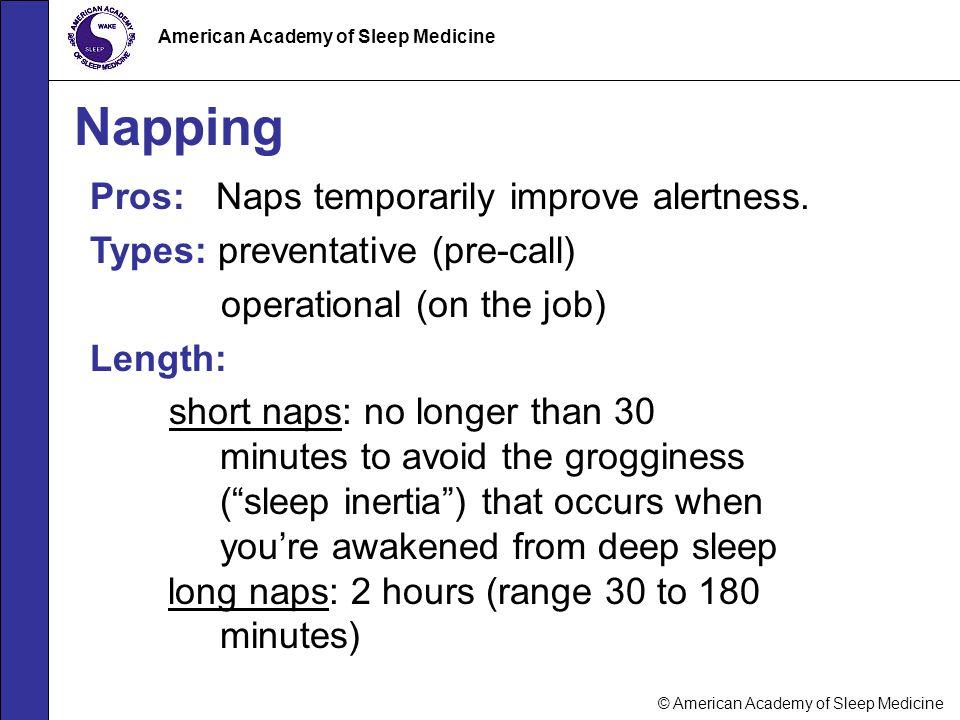 © American Academy of Sleep Medicine American Academy of Sleep Medicine Napping Pros: Naps temporarily improve alertness. Types: preventative (pre-cal