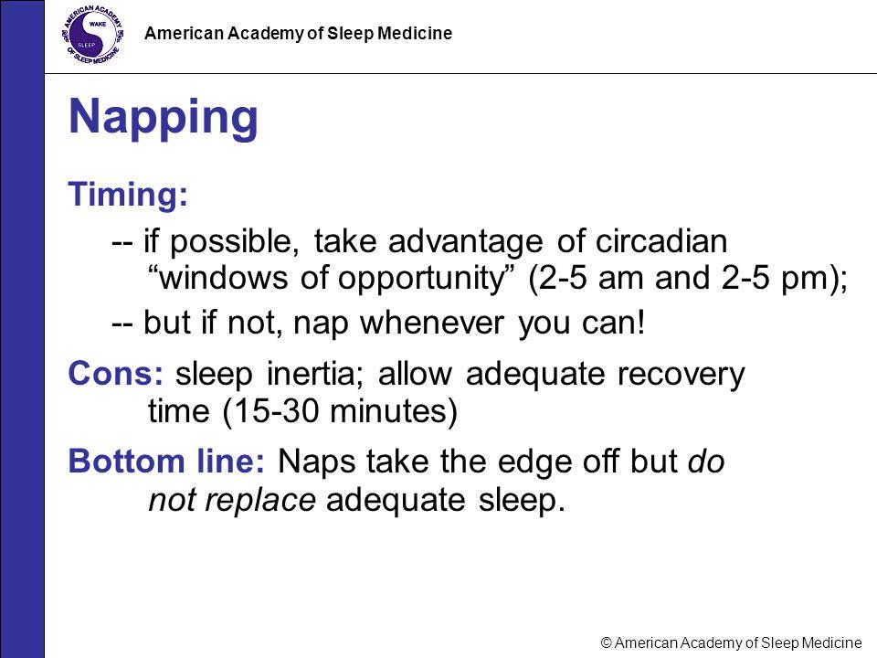 "© American Academy of Sleep Medicine American Academy of Sleep Medicine Napping Timing: -- if possible, take advantage of circadian ""windows of opport"