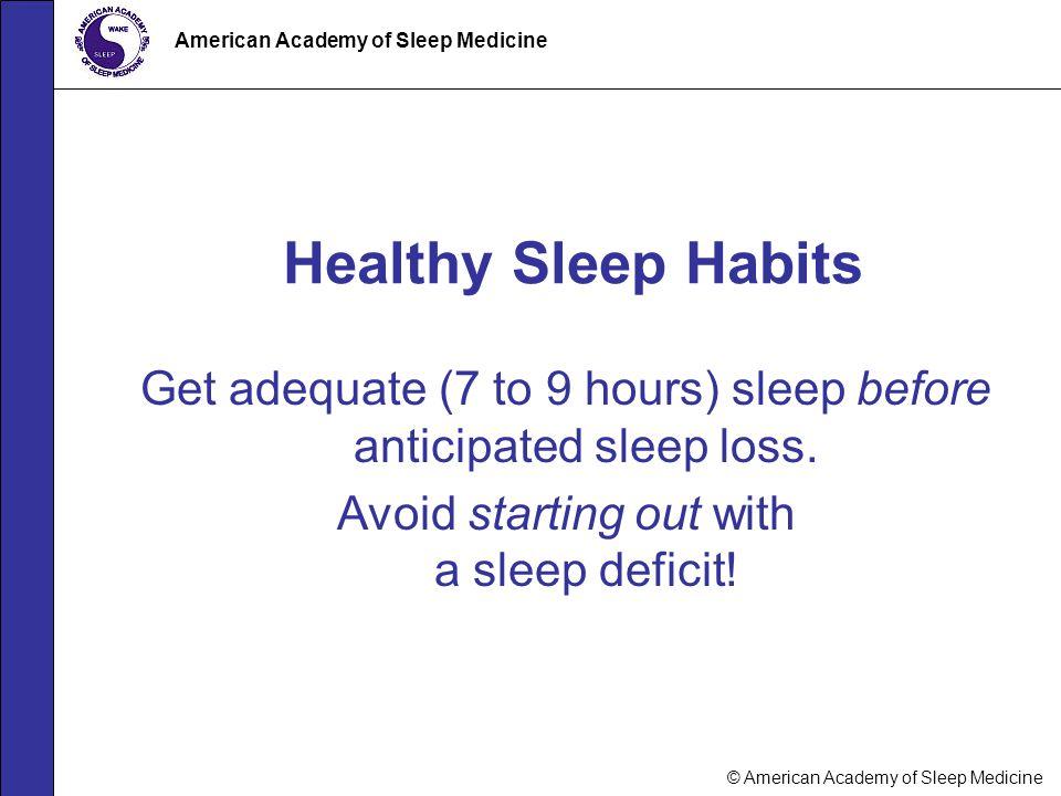 © American Academy of Sleep Medicine American Academy of Sleep Medicine Get adequate (7 to 9 hours) sleep before anticipated sleep loss. Avoid startin
