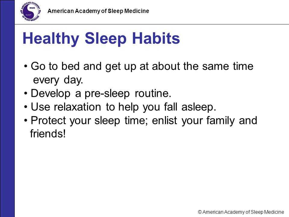 © American Academy of Sleep Medicine American Academy of Sleep Medicine Healthy Sleep Habits Go to bed and get up at about the same time every day. De