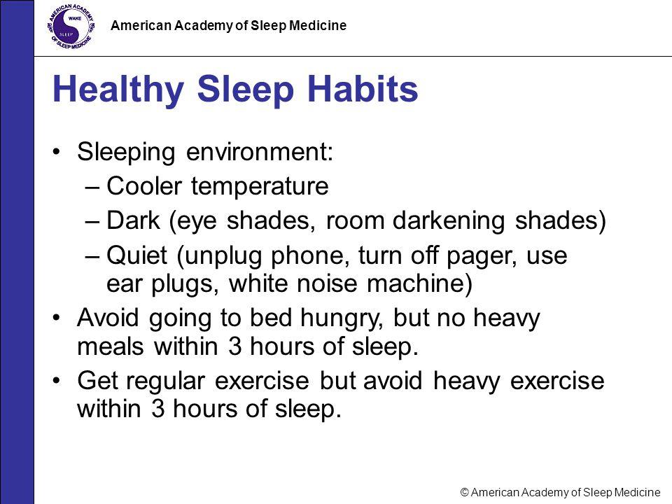 © American Academy of Sleep Medicine American Academy of Sleep Medicine Healthy Sleep Habits Sleeping environment: –Cooler temperature –Dark (eye shad