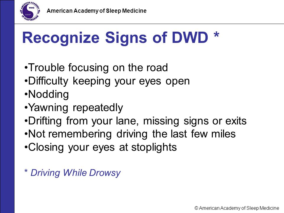 © American Academy of Sleep Medicine American Academy of Sleep Medicine Recognize Signs of DWD * Trouble focusing on the road Difficulty keeping your