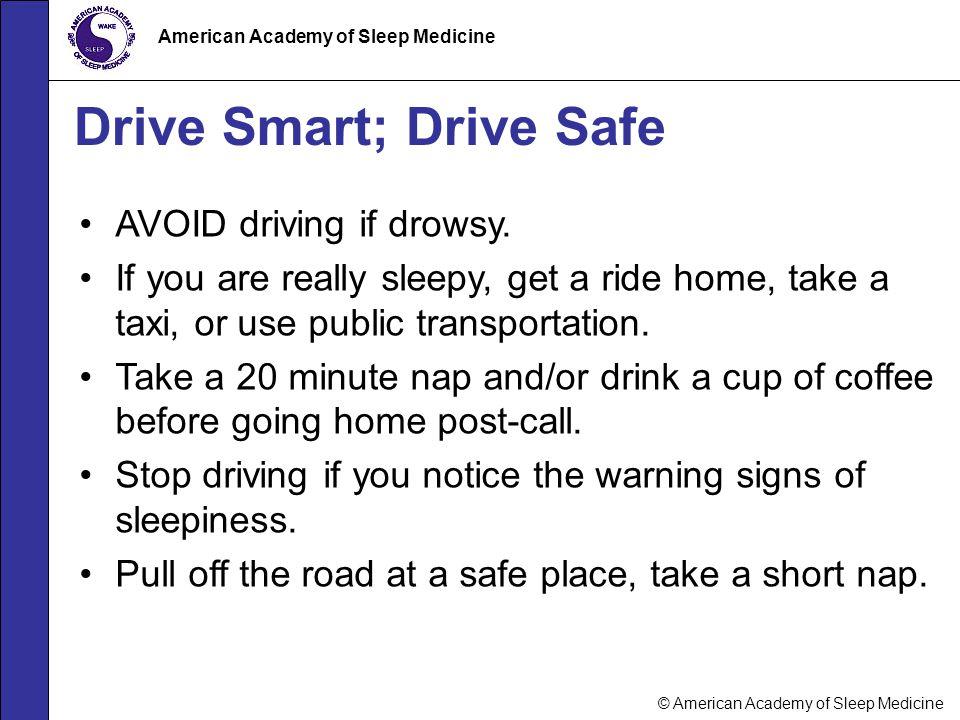 © American Academy of Sleep Medicine American Academy of Sleep Medicine Drive Smart; Drive Safe AVOID driving if drowsy. If you are really sleepy, get