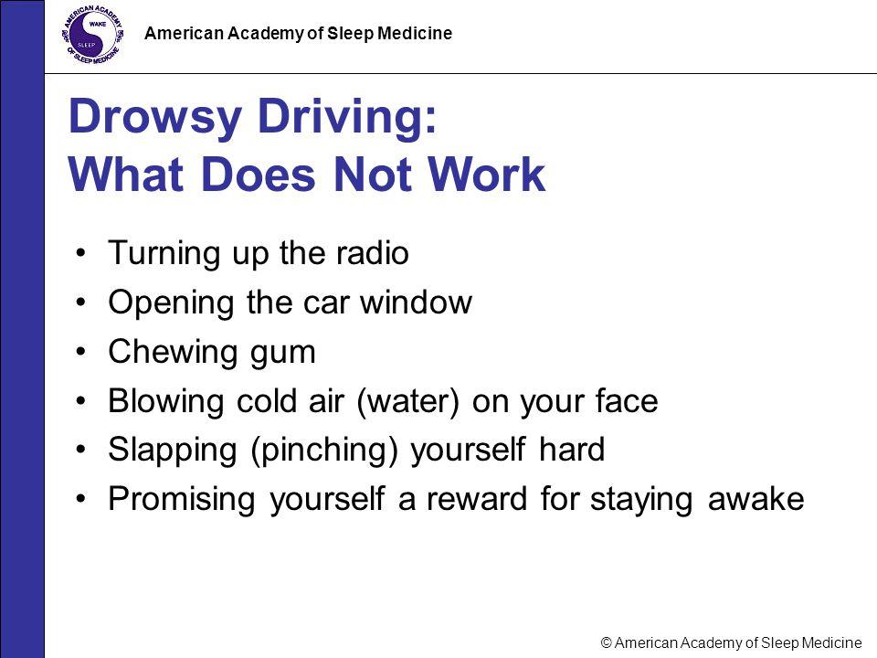 © American Academy of Sleep Medicine American Academy of Sleep Medicine Drowsy Driving: What Does Not Work Turning up the radio Opening the car window