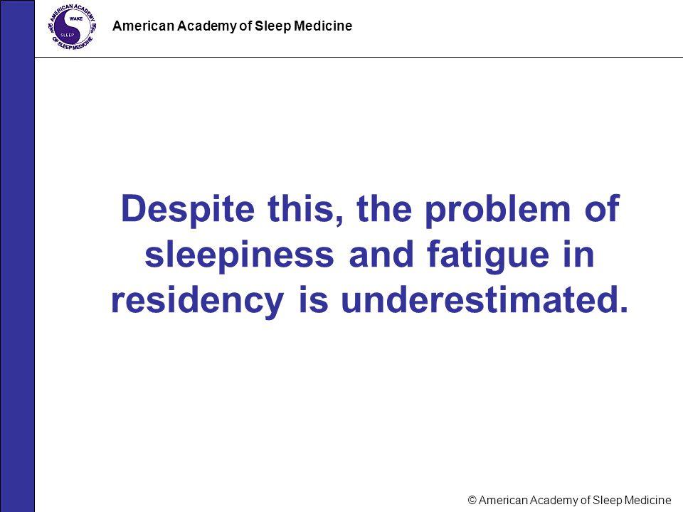 © American Academy of Sleep Medicine American Academy of Sleep Medicine Despite this, the problem of sleepiness and fatigue in residency is underestim