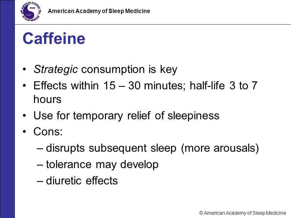 © American Academy of Sleep Medicine American Academy of Sleep Medicine Caffeine Strategic consumption is key Effects within 15 – 30 minutes; half-lif