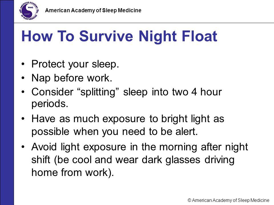 "© American Academy of Sleep Medicine American Academy of Sleep Medicine How To Survive Night Float Protect your sleep. Nap before work. Consider ""spli"