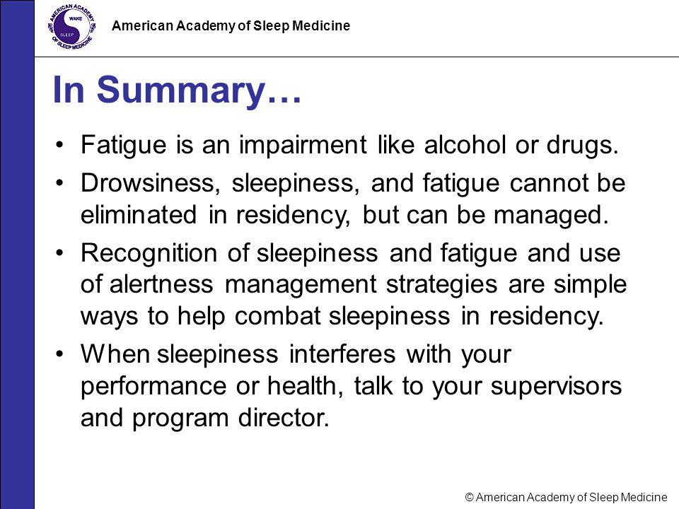 © American Academy of Sleep Medicine American Academy of Sleep Medicine In Summary… Fatigue is an impairment like alcohol or drugs. Drowsiness, sleepi