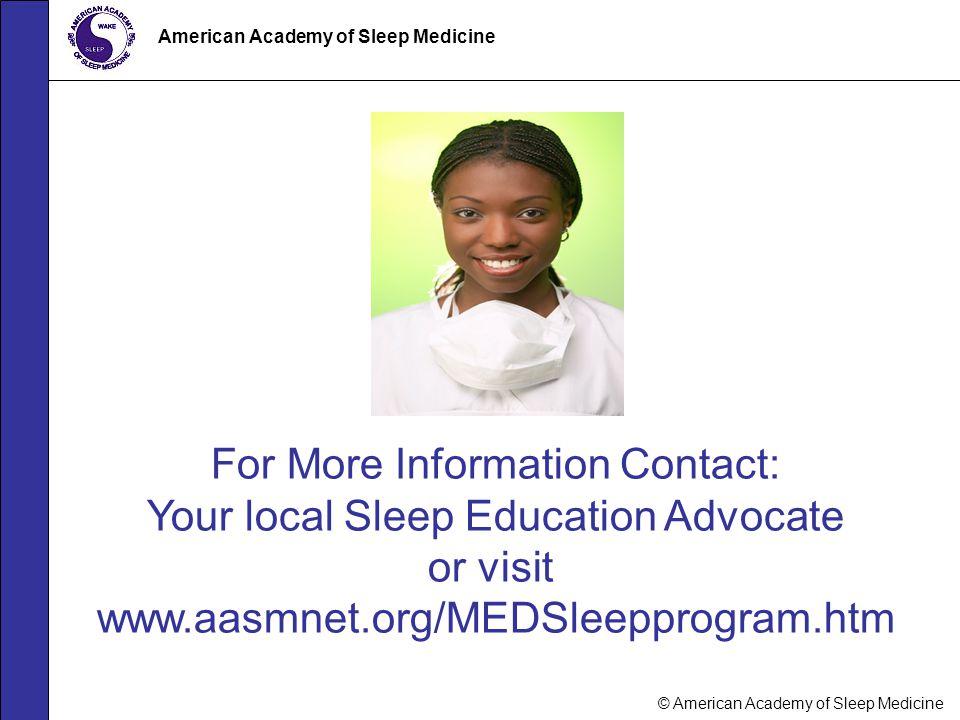 © American Academy of Sleep Medicine American Academy of Sleep Medicine For More Information Contact: Your local Sleep Education Advocate or visit www