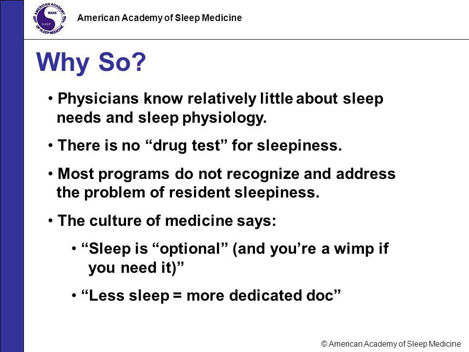 © American Academy of Sleep Medicine American Academy of Sleep Medicine Why So? Physicians know relatively little about sleep needs and sleep physiolo