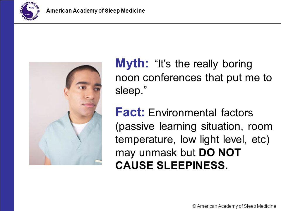 "© American Academy of Sleep Medicine American Academy of Sleep Medicine Myth: ""It's the really boring noon conferences that put me to sleep."" Fact: En"
