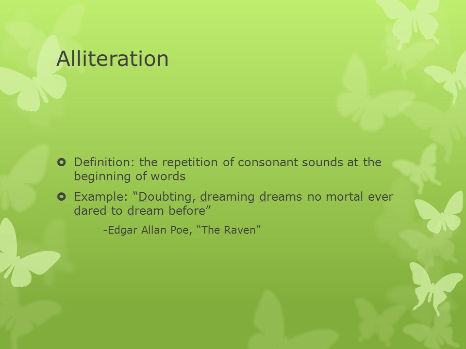 Alliteration  Definition: the repetition of consonant sounds at the beginning of words  Example: Doubting, dreaming dreams no mortal ever dared to dream before -Edgar Allan Poe, The Raven