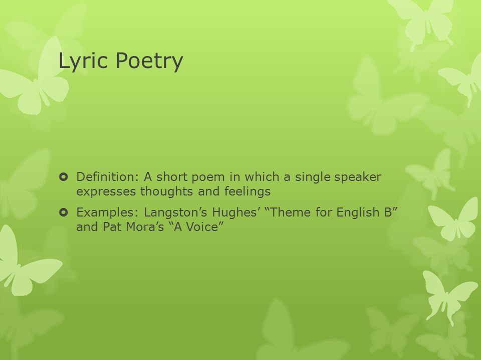 Lyric Poetry  Definition: A short poem in which a single speaker expresses thoughts and feelings  Examples: Langston's Hughes' Theme for English B and Pat Mora's A Voice