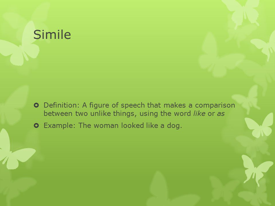 Simile  Definition: A figure of speech that makes a comparison between two unlike things, using the word like or as  Example: The woman looked like a dog.