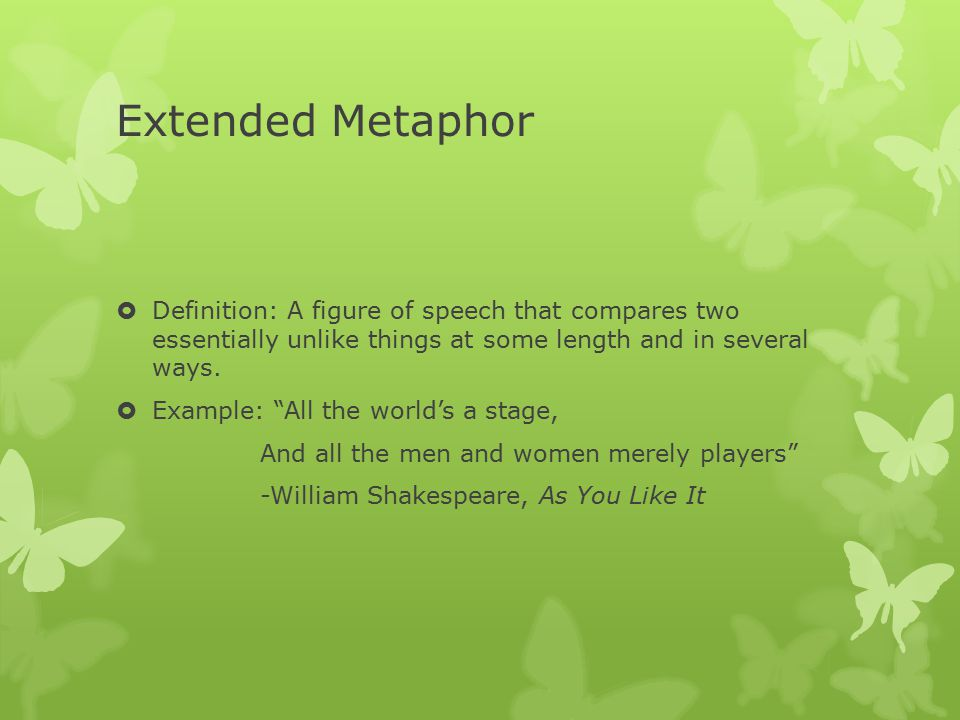 Extended Metaphor  Definition: A figure of speech that compares two essentially unlike things at some length and in several ways.
