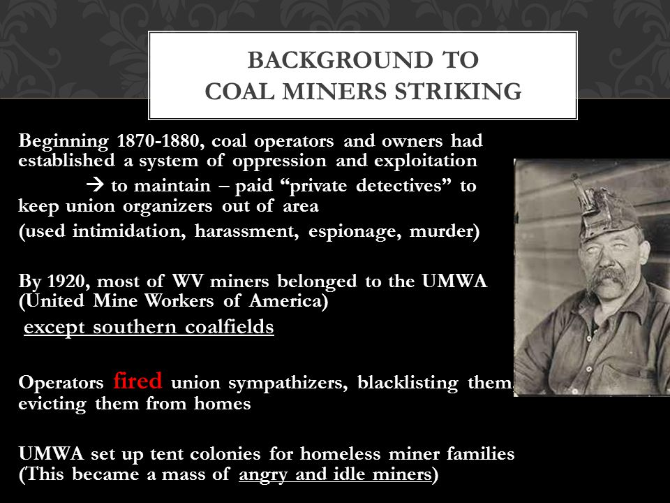 Beginning 1870-1880, coal operators and owners had established a system of oppression and exploitation  to maintain – paid private detectives to keep union organizers out of area (used intimidation, harassment, espionage, murder) By 1920, most of WV miners belonged to the UMWA (United Mine Workers of America) except southern coalfields Operators fired union sympathizers, blacklisting them, evicting them from homes UMWA set up tent colonies for homeless miner families (This became a mass of angry and idle miners) BACKGROUND TO COAL MINERS STRIKING