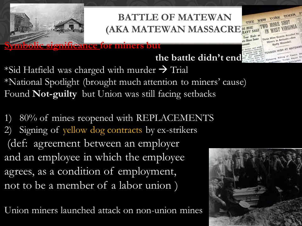 BATTLE OF MATEWAN (AKA MATEWAN MASSACRE) Symbolic significance for miners but the battle didn't end… *Sid Hatfield was charged with murder  Trial *National Spotlight (brought much attention to miners' cause) Found Not-guilty but Union was still facing setbacks 1)80% of mines reopened with REPLACEMENTS 2)Signing of yellow dog contracts by ex-strikers (def: agreement between an employer and an employee in which the employee agrees, as a condition of employment, not to be a member of a labor union ) Union miners launched attack on non-union mines