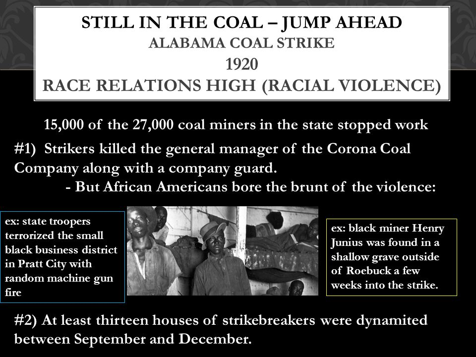 STILL IN THE COAL – JUMP AHEAD ALABAMA COAL STRIKE 1920 RACE RELATIONS HIGH (RACIAL VIOLENCE) 15,000 of the 27,000 coal miners in the state stopped work #1) Strikers killed the general manager of the Corona Coal Company along with a company guard.